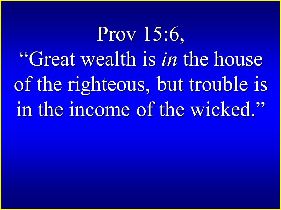Prov 15:6, Great wealth is in the house of the righteous, but trouble is in the income of the wicked.