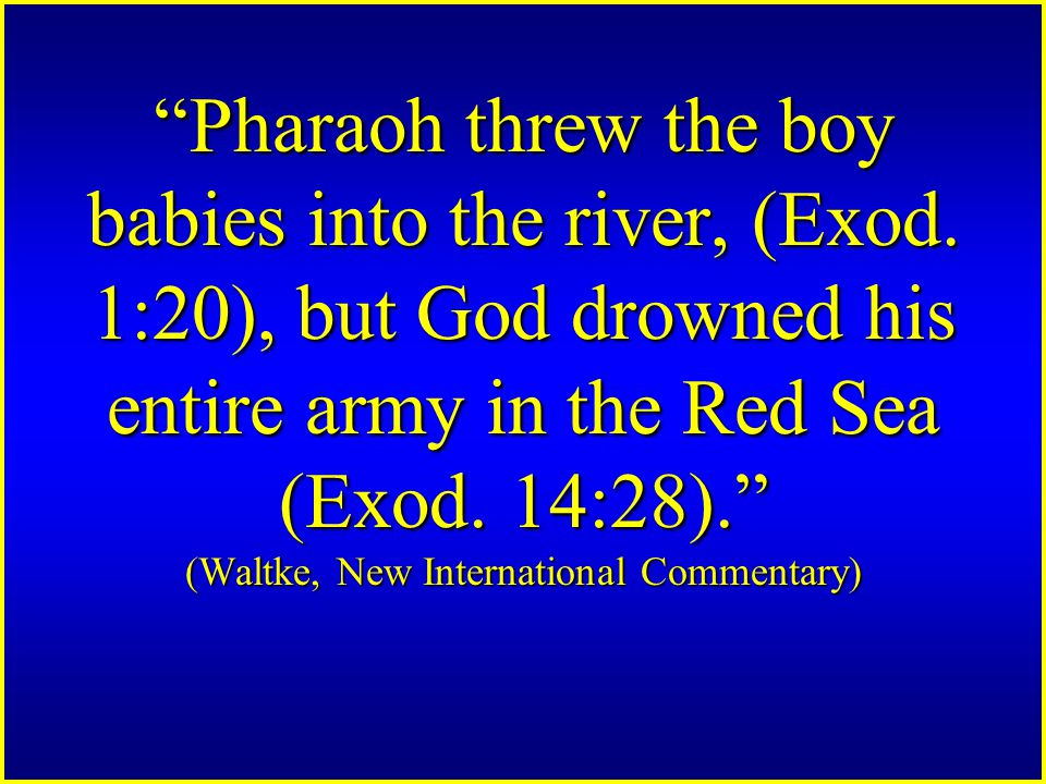 Pharaoh threw the boy babies into the river, (Exod.