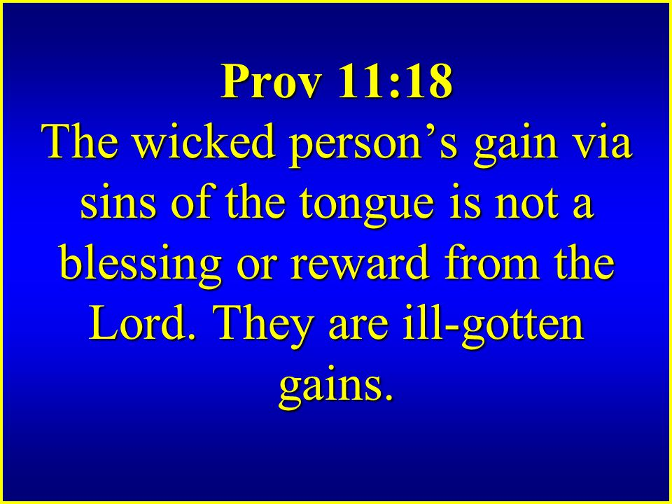 Prov 11:18 The wicked person's gain via sins of the tongue is not a blessing or reward from the Lord.