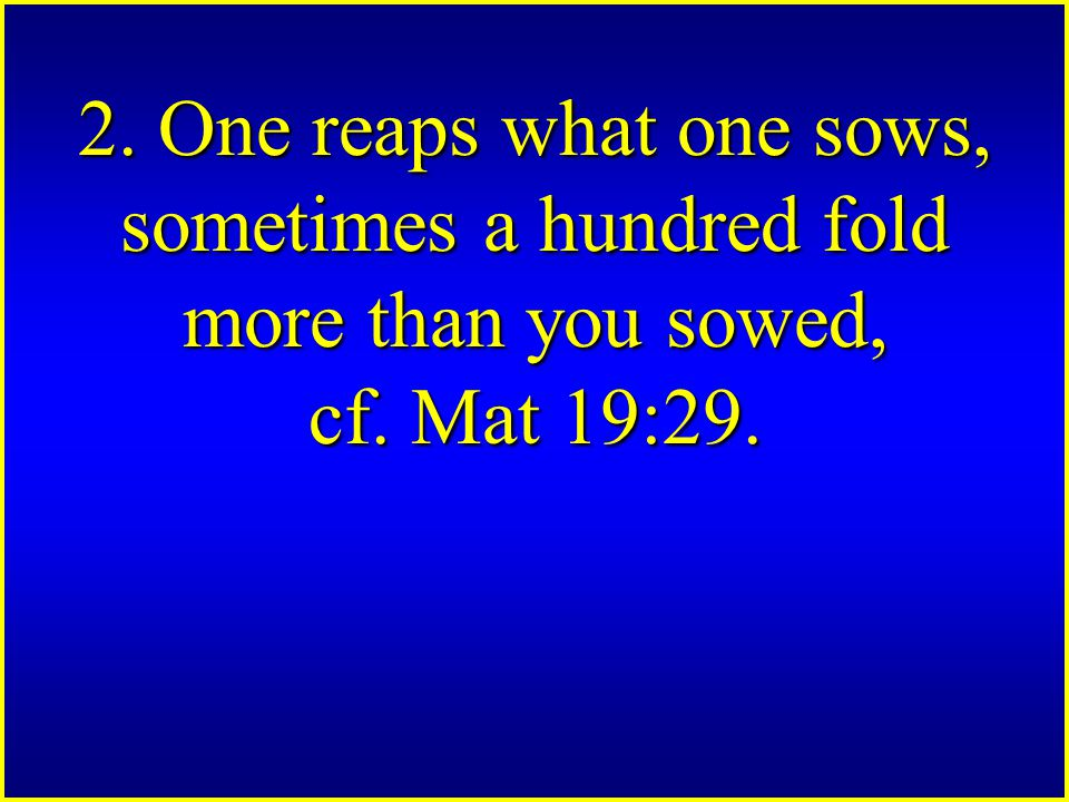 2. One reaps what one sows, sometimes a hundred fold more than you sowed, cf. Mat 19:29.