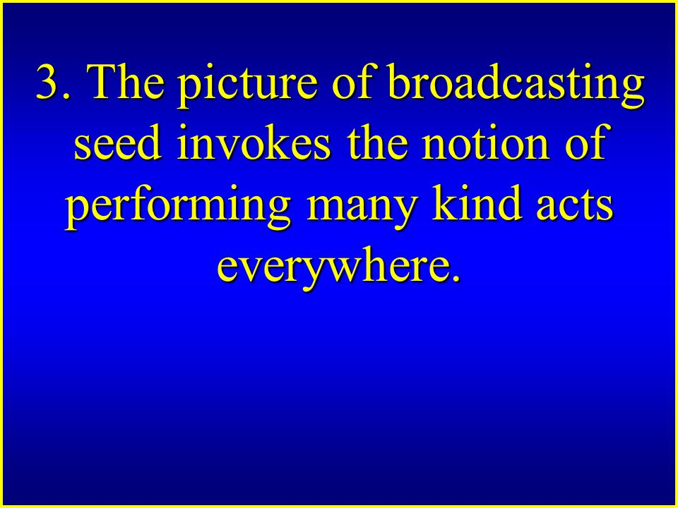 3. The picture of broadcasting seed invokes the notion of performing many kind acts everywhere.