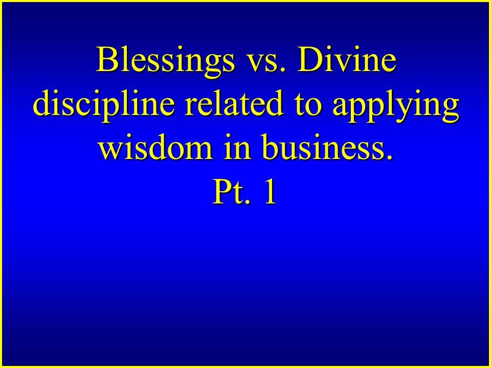 Blessings vs. Divine discipline related to applying wisdom in business. Pt. 1