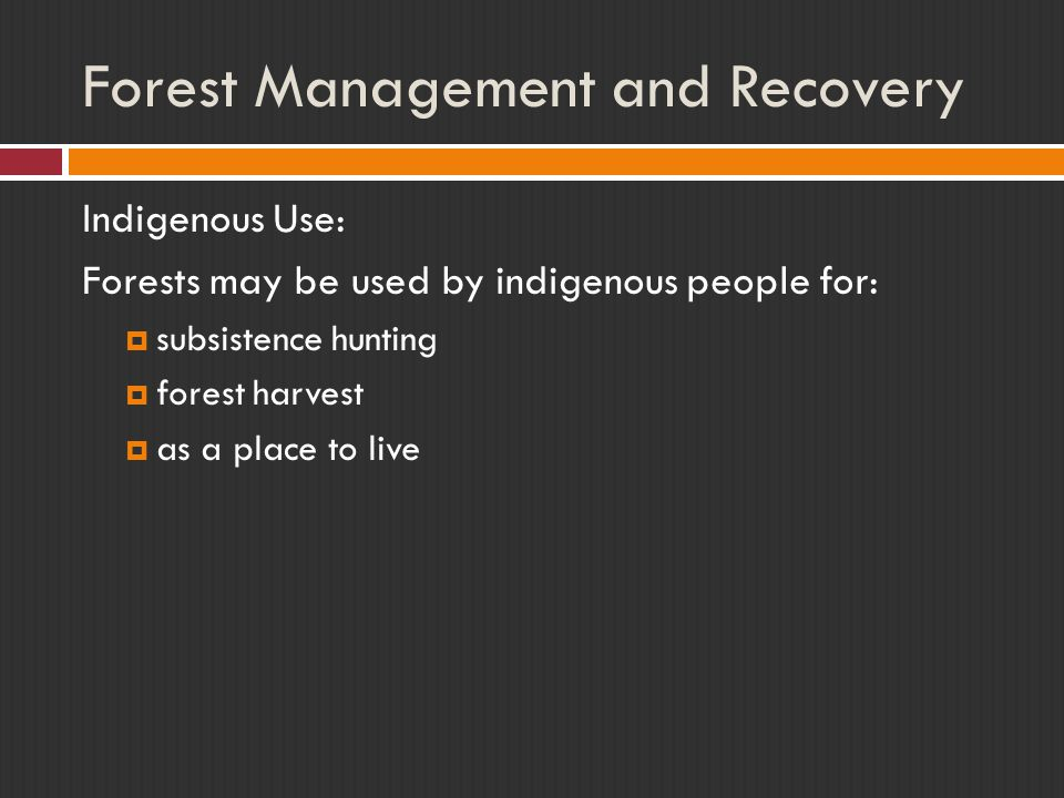 Forest Management and Recovery Indigenous Use: Forests may be used by indigenous people for:  subsistence hunting  forest harvest  as a place to live