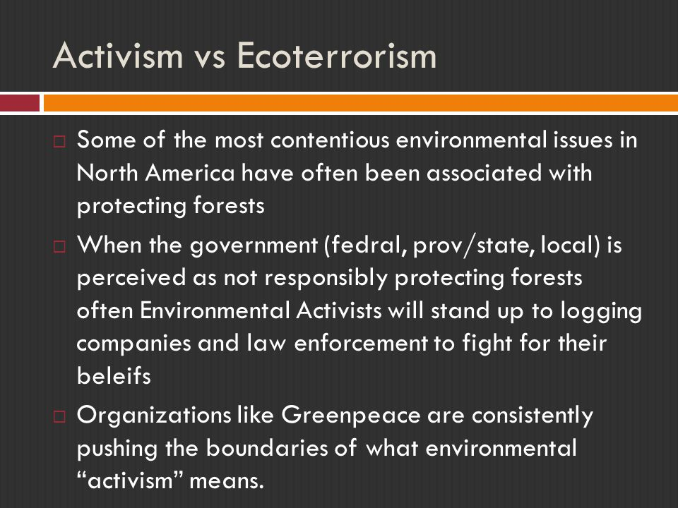 Activism vs Ecoterrorism  Some of the most contentious environmental issues in North America have often been associated with protecting forests  When the government (fedral, prov/state, local) is perceived as not responsibly protecting forests often Environmental Activists will stand up to logging companies and law enforcement to fight for their beleifs  Organizations like Greenpeace are consistently pushing the boundaries of what environmental activism means.