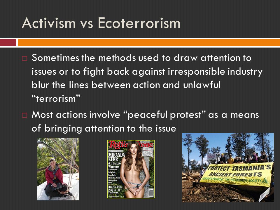 Activism vs Ecoterrorism  Sometimes the methods used to draw attention to issues or to fight back against irresponsible industry blur the lines between action and unlawful terrorism  Most actions involve peaceful protest as a means of bringing attention to the issue