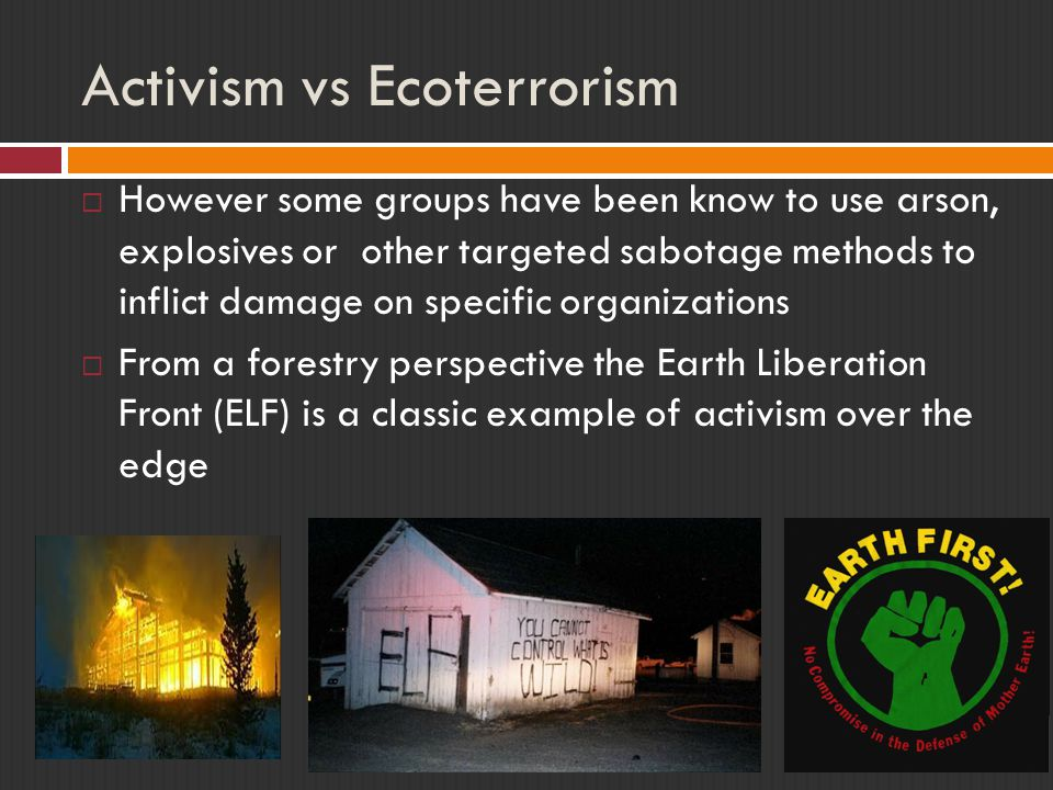 Activism vs Ecoterrorism  However some groups have been know to use arson, explosives or other targeted sabotage methods to inflict damage on specific organizations  From a forestry perspective the Earth Liberation Front (ELF) is a classic example of activism over the edge