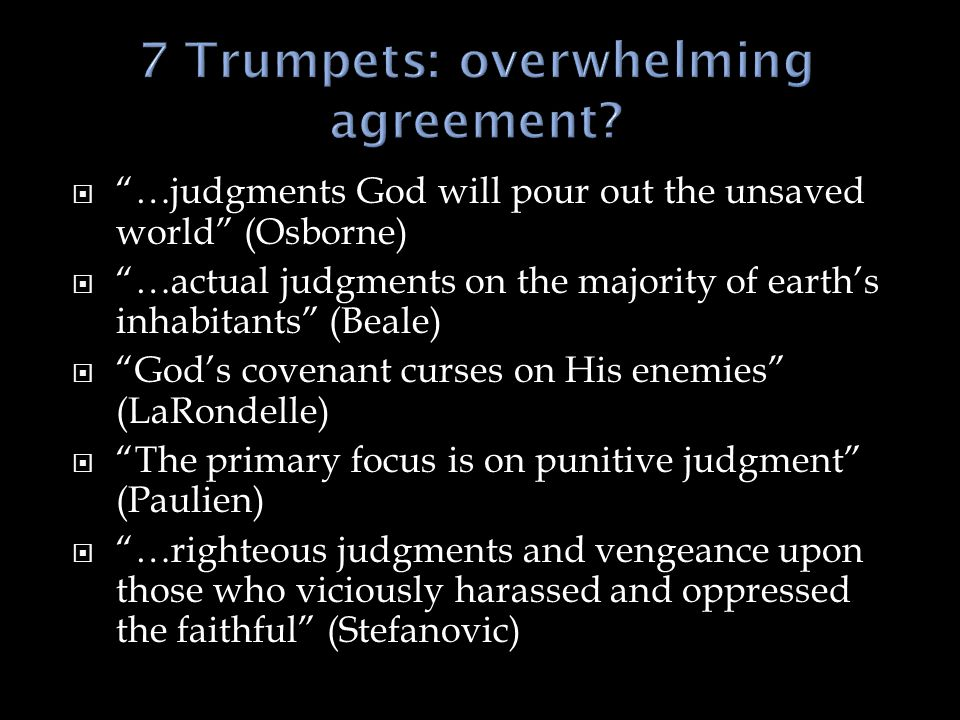  …judgments God will pour out the unsaved world (Osborne)  …actual judgments on the majority of earth's inhabitants (Beale)  God's covenant curses on His enemies (LaRondelle)  The primary focus is on punitive judgment (Paulien)  …righteous judgments and vengeance upon those who viciously harassed and oppressed the faithful (Stefanovic)