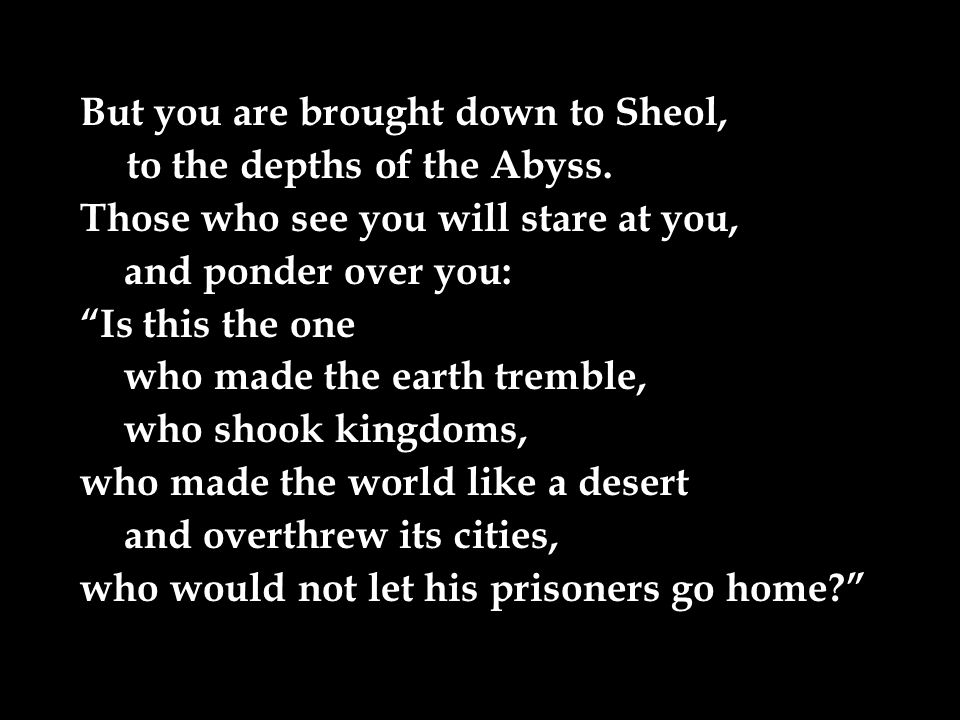 But you are brought down to Sheol, to the depths of the Abyss.