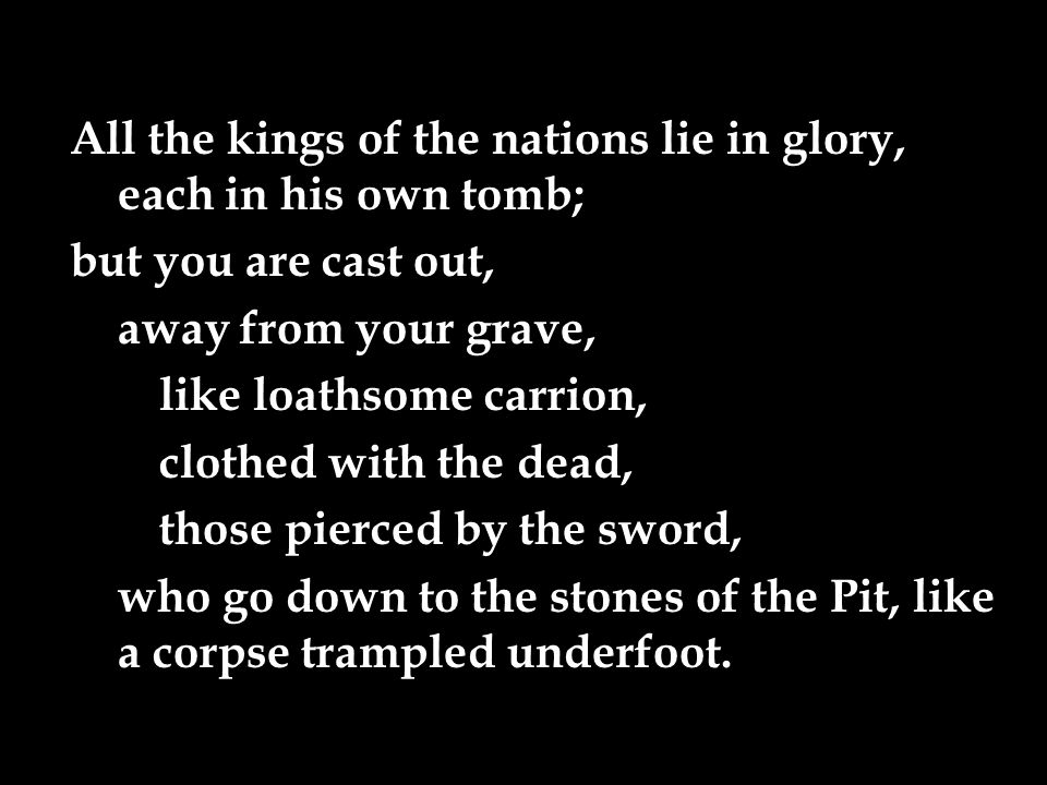 All the kings of the nations lie in glory, each in his own tomb; but you are cast out, away from your grave, like loathsome carrion, clothed with the dead, those pierced by the sword, who go down to the stones of the Pit, like a corpse trampled underfoot.