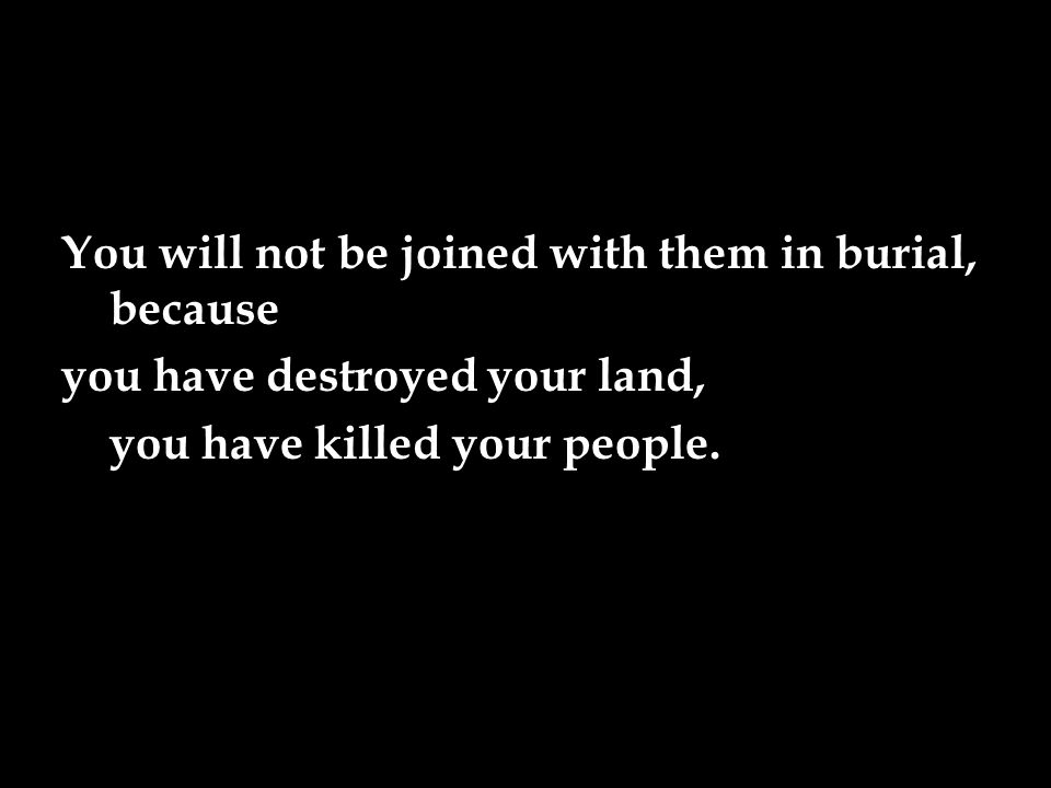You will not be joined with them in burial, because you have destroyed your land, you have killed your people.