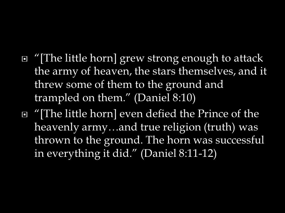  [The little horn] grew strong enough to attack the army of heaven, the stars themselves, and it threw some of them to the ground and trampled on them. (Daniel 8:10)  [The little horn] even defied the Prince of the heavenly army…and true religion (truth) was thrown to the ground.
