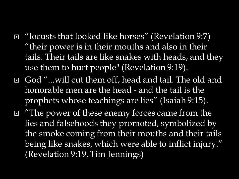  locusts that looked like horses (Revelation 9:7) their power is in their mouths and also in their tails.