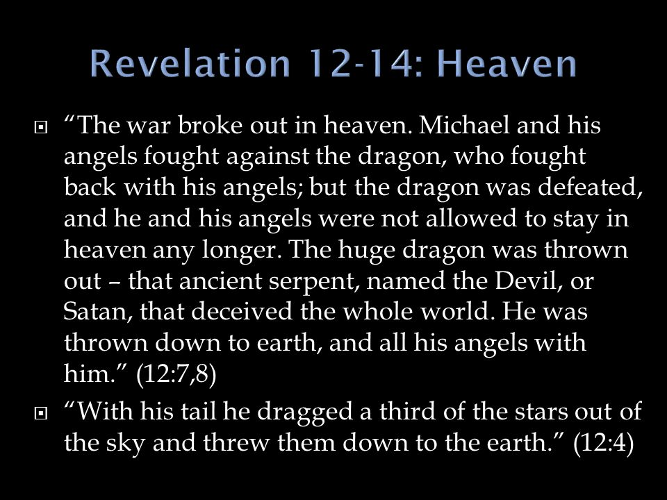 " ""The war broke out in heaven. Michael and his angels fought against the dragon, who fought back with his angels; but the dragon was defeated, and he"