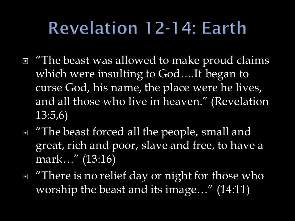  The beast was allowed to make proud claims which were insulting to God….It began to curse God, his name, the place were he lives, and all those who live in heaven. (Revelation 13:5,6)  The beast forced all the people, small and great, rich and poor, slave and free, to have a mark… (13:16)  There is no relief day or night for those who worship the beast and its image… (14:11)