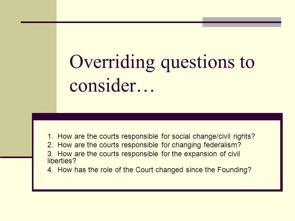 Overriding questions to consider… 1. How are the courts responsible for social change/civil rights? 2. How are the courts responsible for changing fed