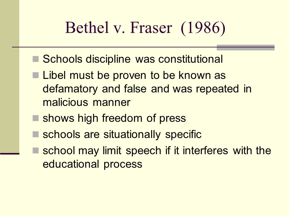 Bethel v. Fraser(1986) Schools discipline was constitutional Libel must be proven to be known as defamatory and false and was repeated in malicious ma