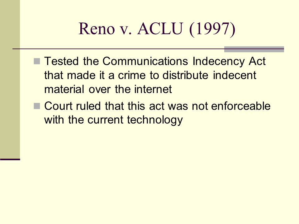 Reno v. ACLU (1997) Tested the Communications Indecency Act that made it a crime to distribute indecent material over the internet Court ruled that th