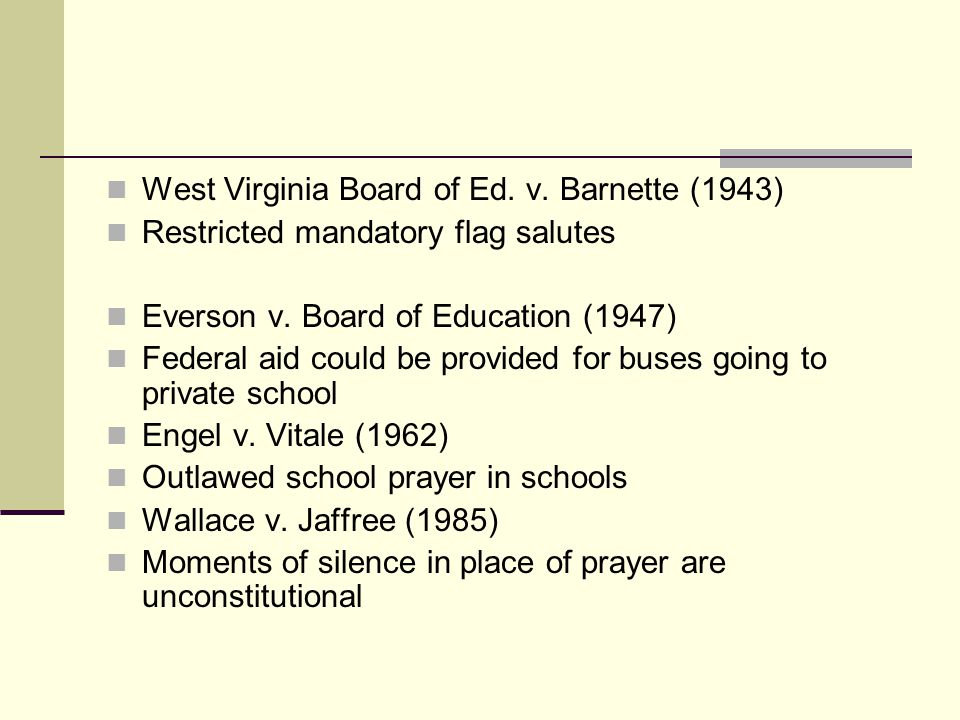 West Virginia Board of Ed. v. Barnette (1943) Restricted mandatory flag salutes Everson v. Board of Education (1947) Federal aid could be provided for