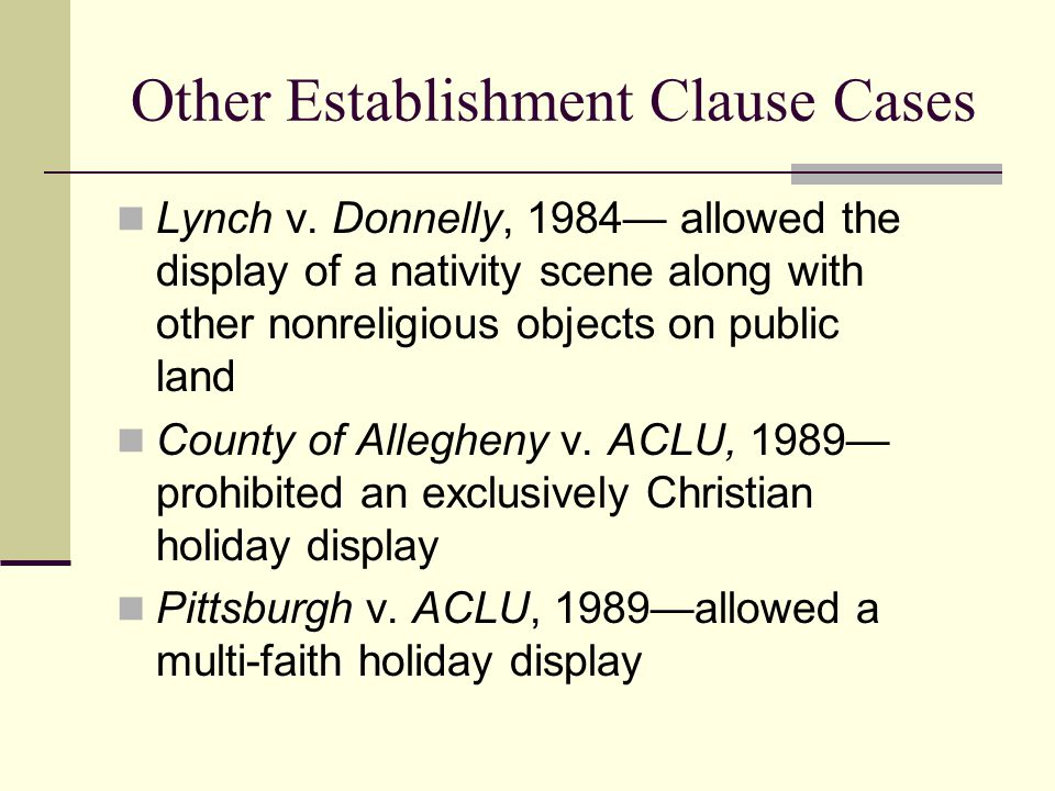 Other Establishment Clause Cases Lynch v. Donnelly, 1984— allowed the display of a nativity scene along with other nonreligious objects on public land