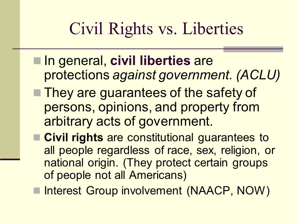 Civil Rights vs. Liberties In general, civil liberties are protections against government. (ACLU) They are guarantees of the safety of persons, opinio