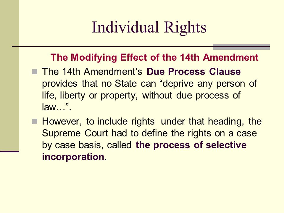"Individual Rights The Modifying Effect of the 14th Amendment The 14th Amendment's Due Process Clause provides that no State can ""deprive any person of"