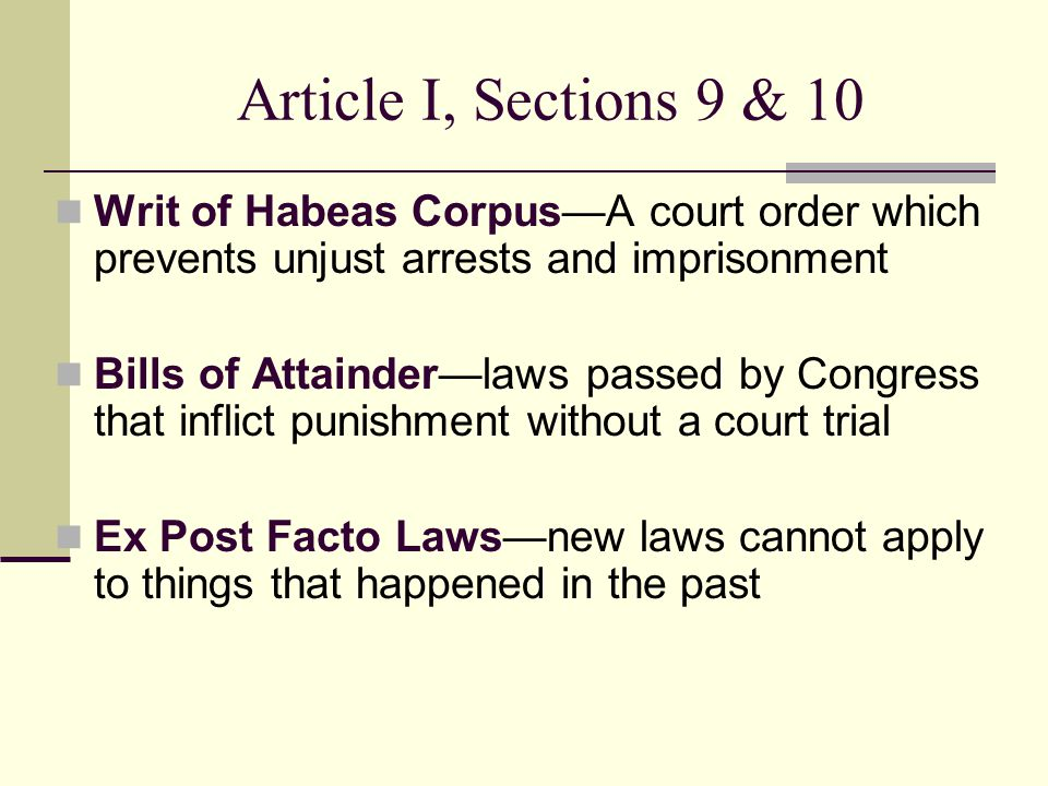 Article I, Sections 9 & 10 Writ of Habeas Corpus—A court order which prevents unjust arrests and imprisonment Bills of Attainder—laws passed by Congre