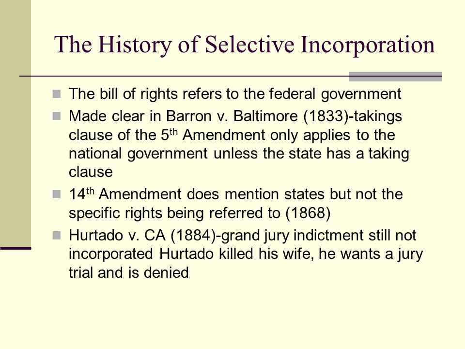 The History of Selective Incorporation The bill of rights refers to the federal government Made clear in Barron v. Baltimore (1833)-takings clause of