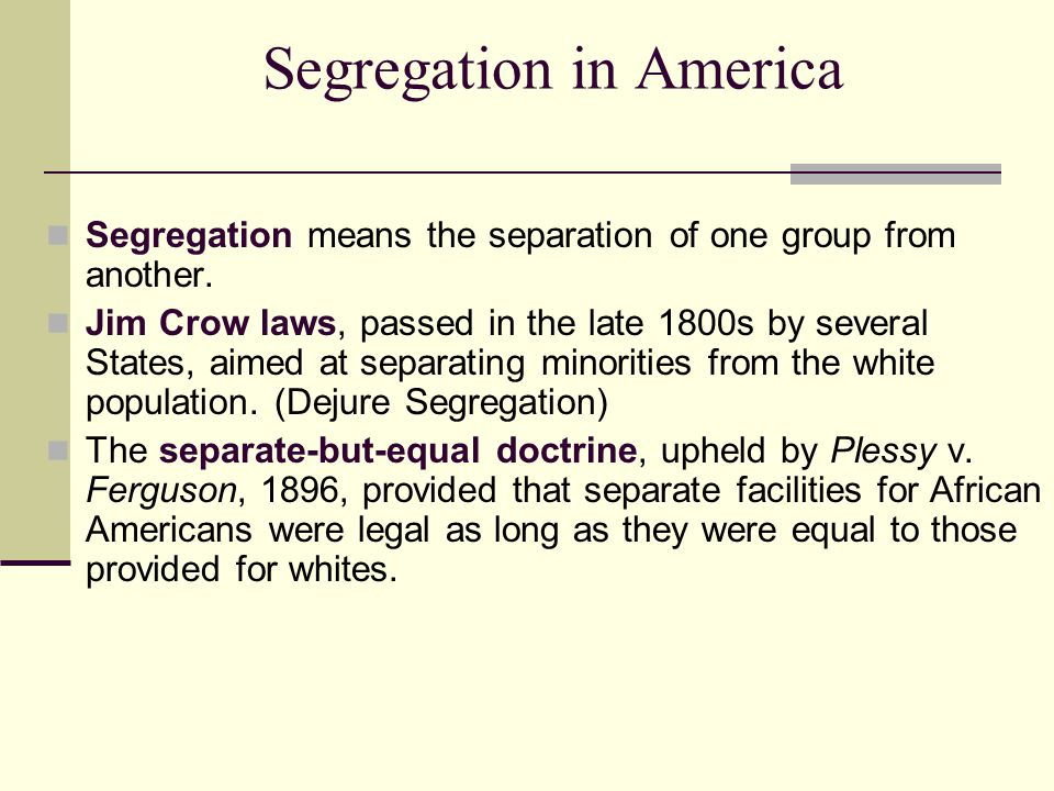 Segregation in America Segregation means the separation of one group from another. Jim Crow laws, passed in the late 1800s by several States, aimed at