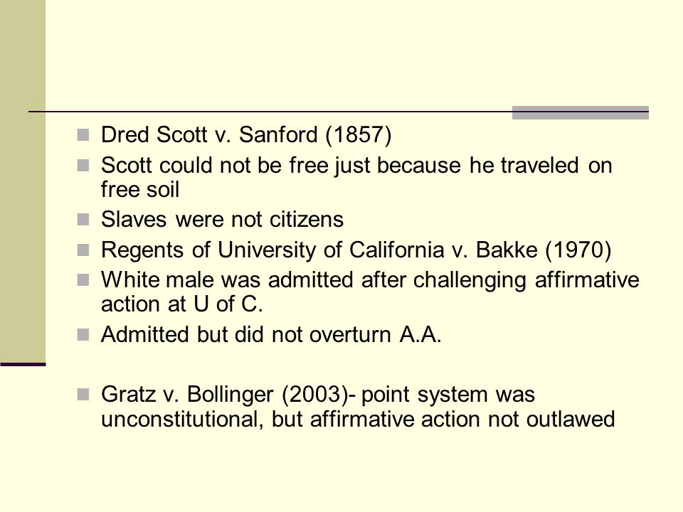 Dred Scott v. Sanford (1857) Scott could not be free just because he traveled on free soil Slaves were not citizens Regents of University of Californi