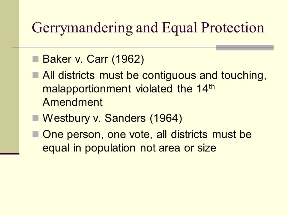 Gerrymandering and Equal Protection Baker v. Carr (1962) All districts must be contiguous and touching, malapportionment violated the 14 th Amendment