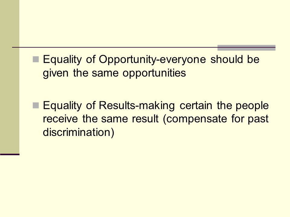 Equality of Opportunity-everyone should be given the same opportunities Equality of Results-making certain the people receive the same result (compens