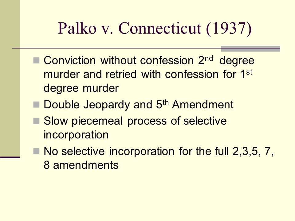Palko v. Connecticut (1937) Conviction without confession 2 nd degree murder and retried with confession for 1 st degree murder Double Jeopardy and 5