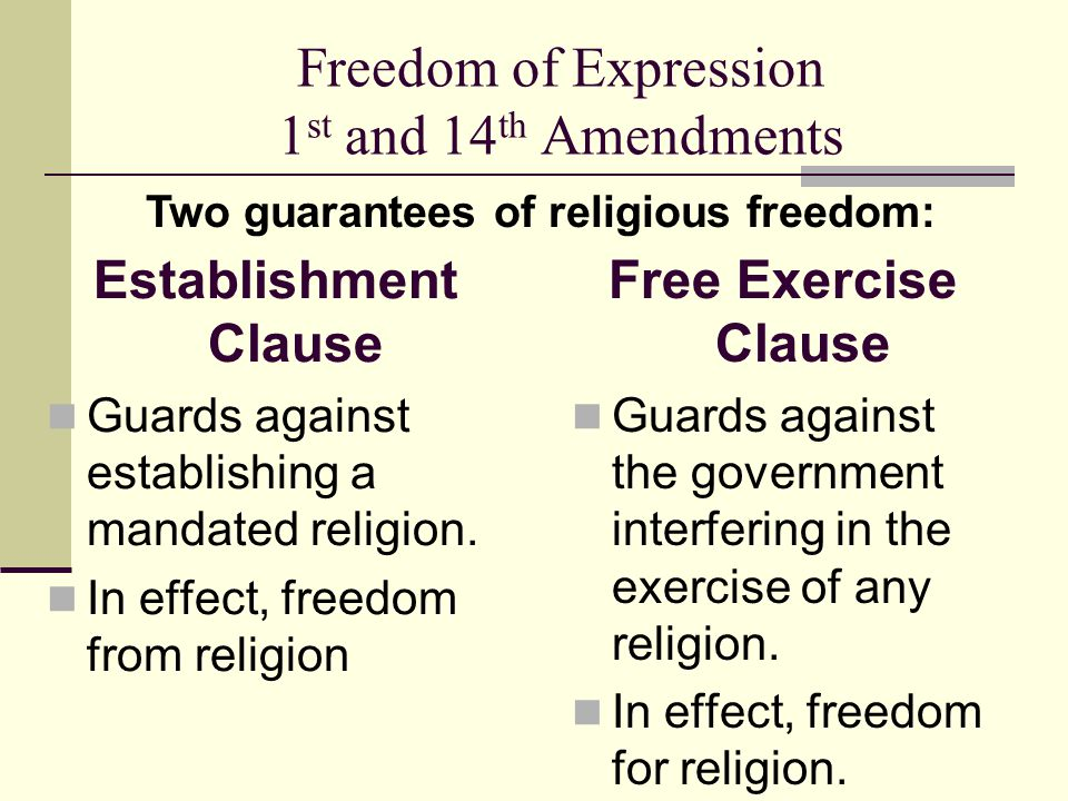 Freedom of Expression 1 st and 14 th Amendments Establishment Clause Guards against establishing a mandated religion. In effect, freedom from religion