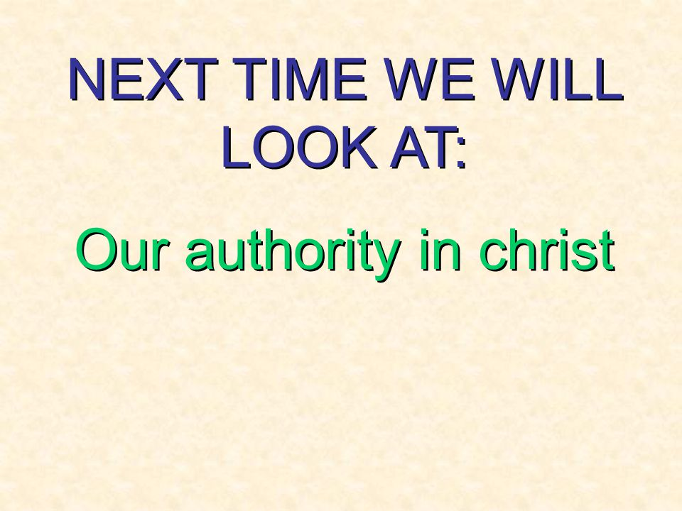 NEXT TIME WE WILL LOOK AT: Our authority in christ NEXT TIME WE WILL LOOK AT: Our authority in christ