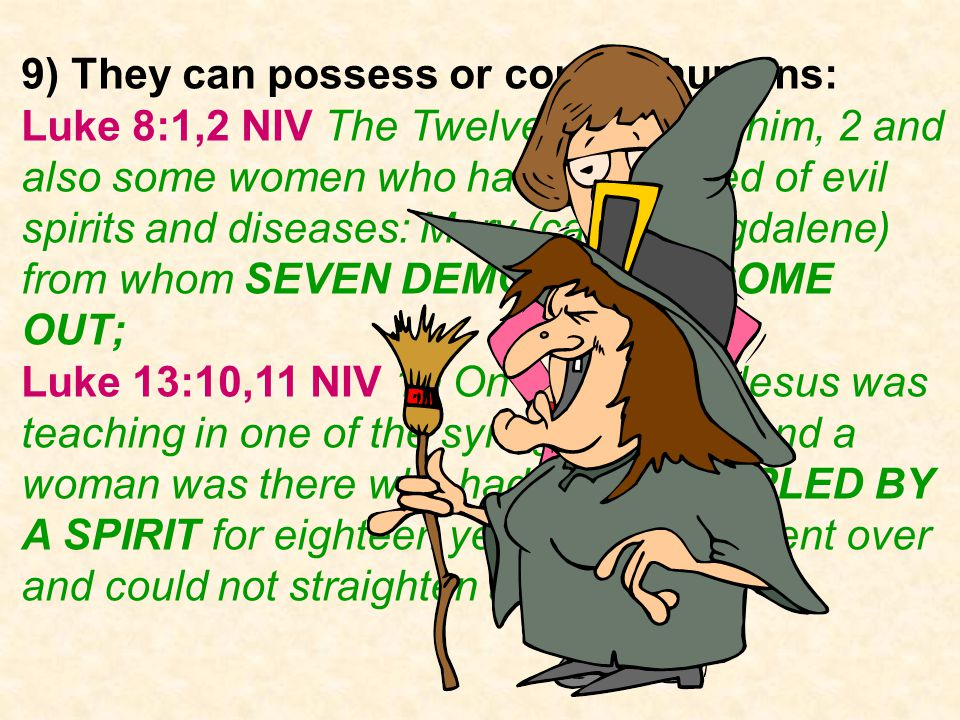 9) They can possess or control humans: Luke 8:1,2 NIV The Twelve were with him, 2 and also some women who had been cured of evil spirits and diseases: Mary (called Magdalene) from whom SEVEN DEMONS HAD COME OUT; Luke 13:10,11 NIV 10 On a Sabbath Jesus was teaching in one of the synagogues, 11 and a woman was there who had been CRIPPLED BY A SPIRIT for eighteen years.