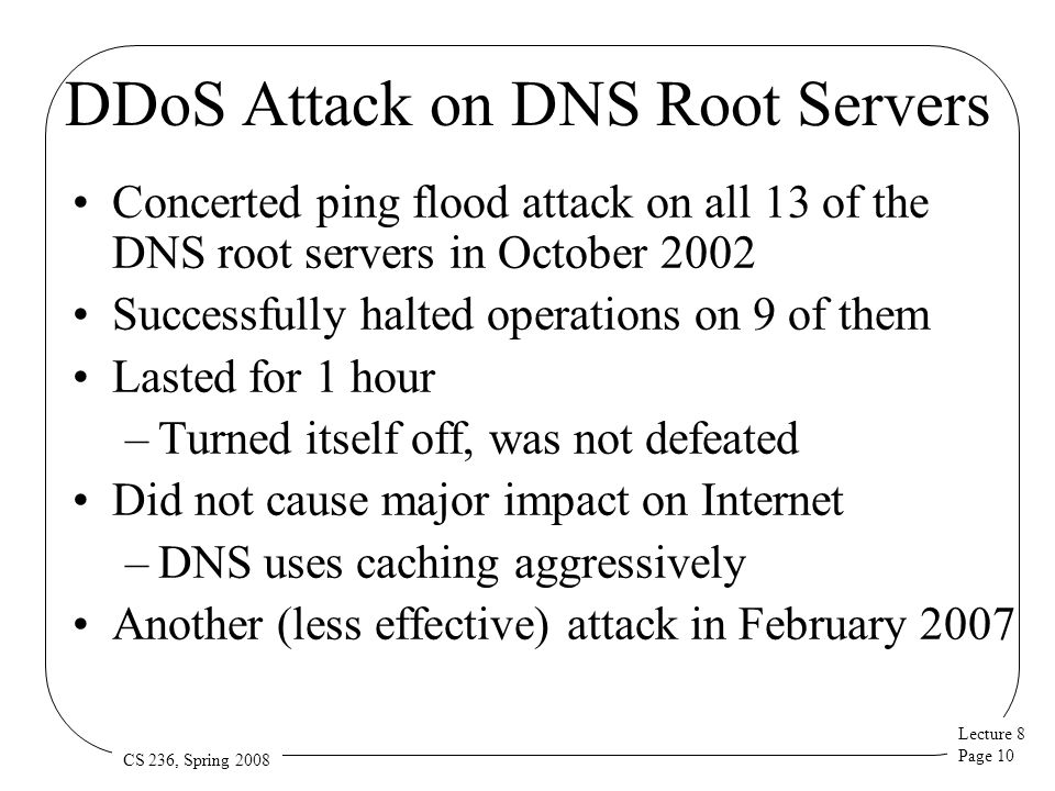 Lecture 8 Page 10 CS 236, Spring 2008 DDoS Attack on DNS Root Servers Concerted ping flood attack on all 13 of the DNS root servers in October 2002 Successfully halted operations on 9 of them Lasted for 1 hour –Turned itself off, was not defeated Did not cause major impact on Internet –DNS uses caching aggressively Another (less effective) attack in February 2007