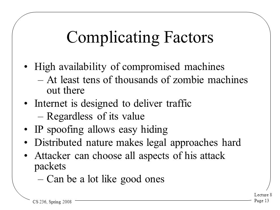 Lecture 8 Page 13 CS 236, Spring 2008 Complicating Factors High availability of compromised machines –At least tens of thousands of zombie machines ou