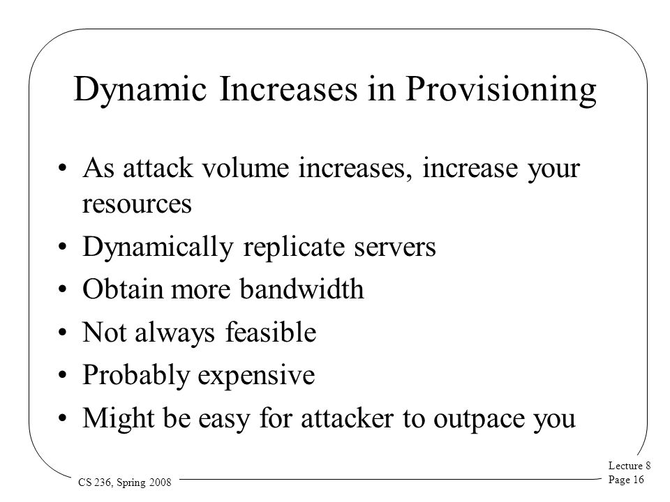 Lecture 8 Page 16 CS 236, Spring 2008 Dynamic Increases in Provisioning As attack volume increases, increase your resources Dynamically replicate serv