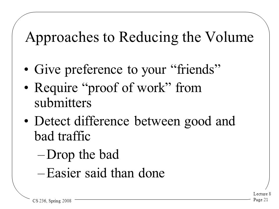 "Lecture 8 Page 21 CS 236, Spring 2008 Approaches to Reducing the Volume Give preference to your ""friends"" Require ""proof of work"" from submitters Dete"