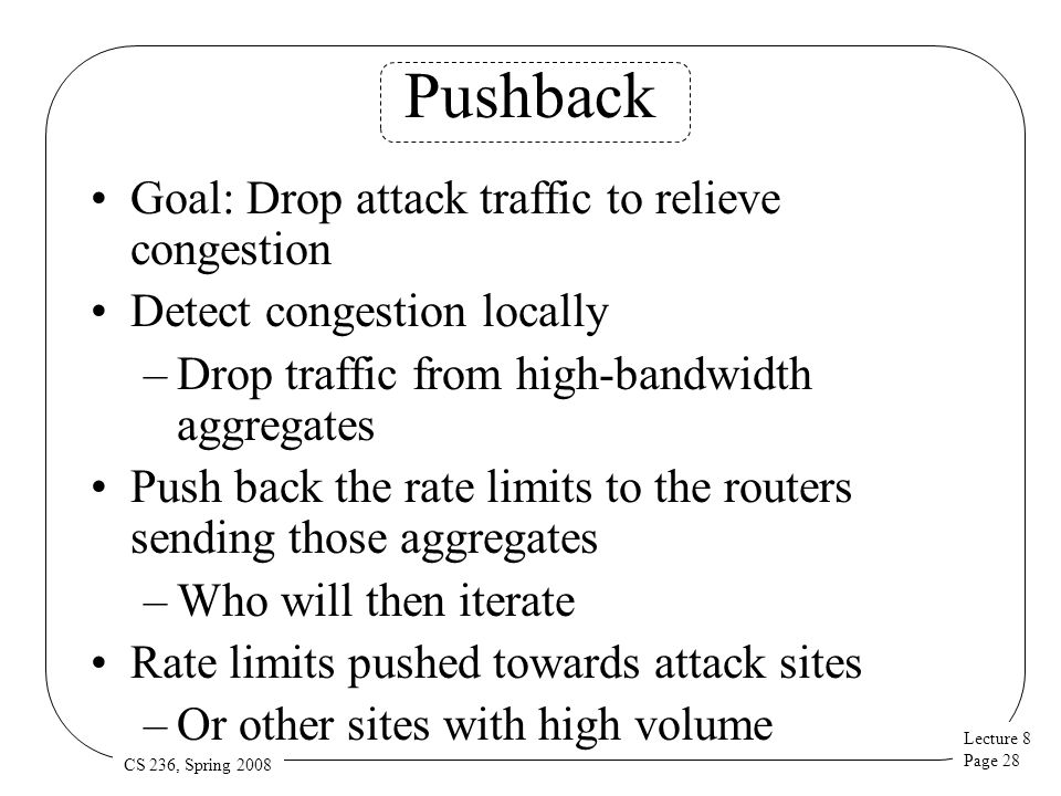 Lecture 8 Page 28 CS 236, Spring 2008 Pushback Goal: Drop attack traffic to relieve congestion Detect congestion locally –Drop traffic from high-bandwidth aggregates Push back the rate limits to the routers sending those aggregates –Who will then iterate Rate limits pushed towards attack sites –Or other sites with high volume