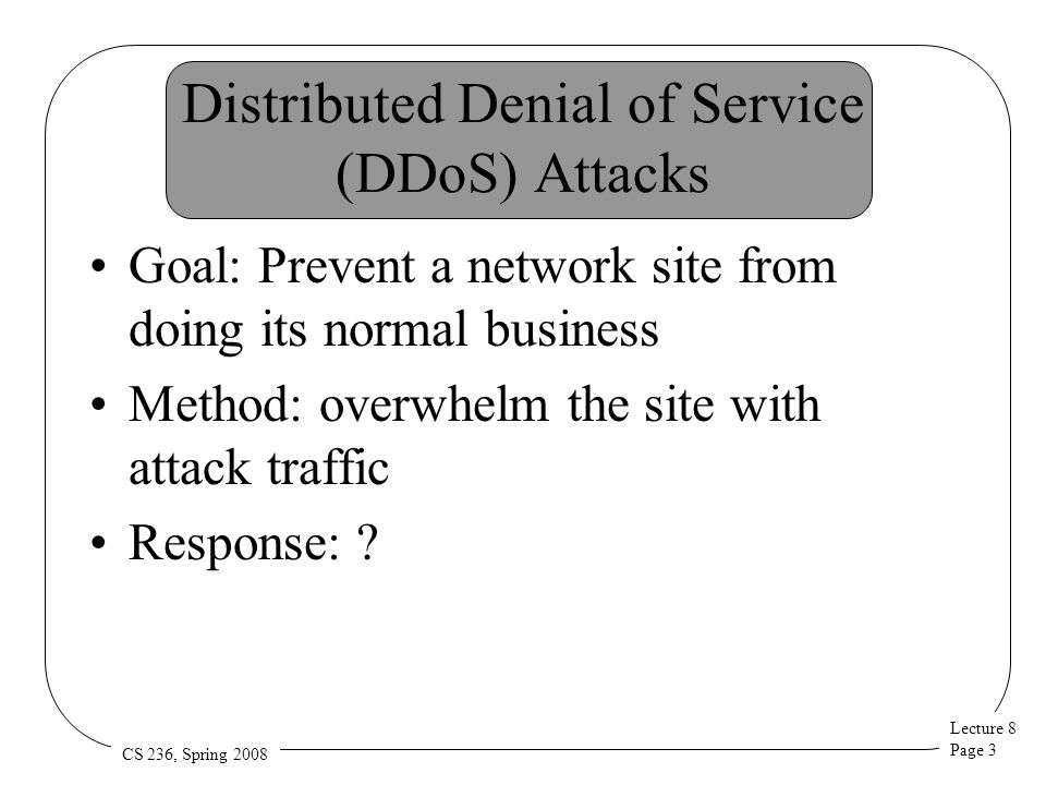 Lecture 8 Page 34 CS 236, Spring 2008 SOS A hiding approach Don't let the attackers send packets to the possible target Use an overlay network to deliver traffic to the destination Filter out bad stuff in the overlay –Which can be highly provisioned