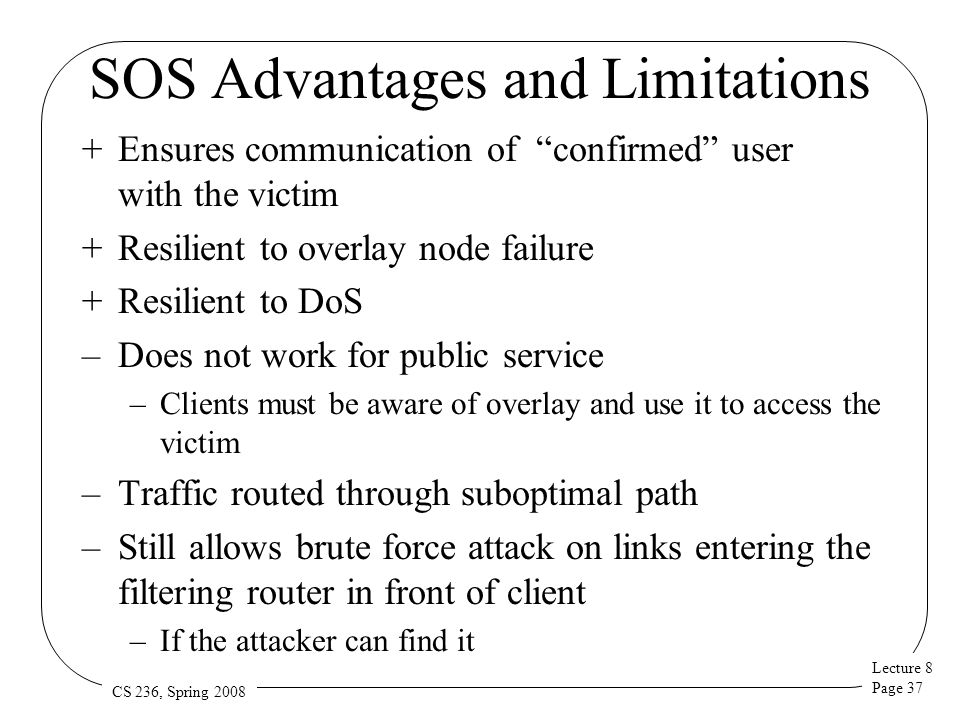 "Lecture 8 Page 37 CS 236, Spring 2008 SOS Advantages and Limitations +Ensures communication of ""confirmed"" user with the victim +Resilient to overlay"