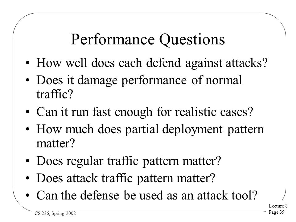 Lecture 8 Page 39 CS 236, Spring 2008 Performance Questions How well does each defend against attacks? Does it damage performance of normal traffic? C