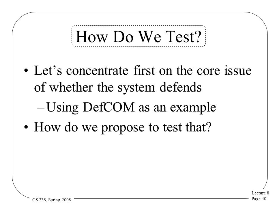 Lecture 8 Page 40 CS 236, Spring 2008 How Do We Test? Let's concentrate first on the core issue of whether the system defends –Using DefCOM as an exam