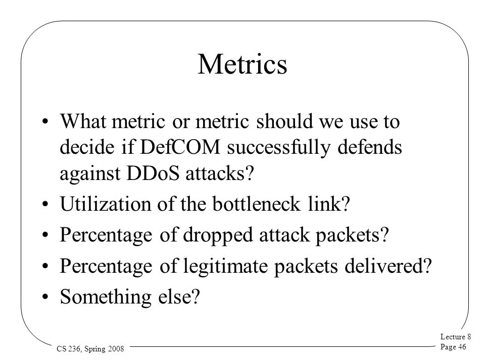 Lecture 8 Page 46 CS 236, Spring 2008 Metrics What metric or metric should we use to decide if DefCOM successfully defends against DDoS attacks? Utili