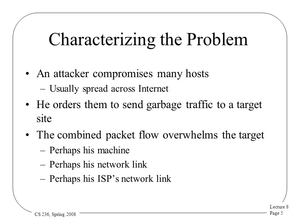 Lecture 8 Page 16 CS 236, Spring 2008 Dynamic Increases in Provisioning As attack volume increases, increase your resources Dynamically replicate servers Obtain more bandwidth Not always feasible Probably expensive Might be easy for attacker to outpace you