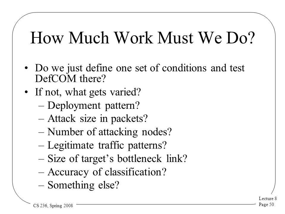 Lecture 8 Page 50 CS 236, Spring 2008 How Much Work Must We Do? Do we just define one set of conditions and test DefCOM there? If not, what gets varie