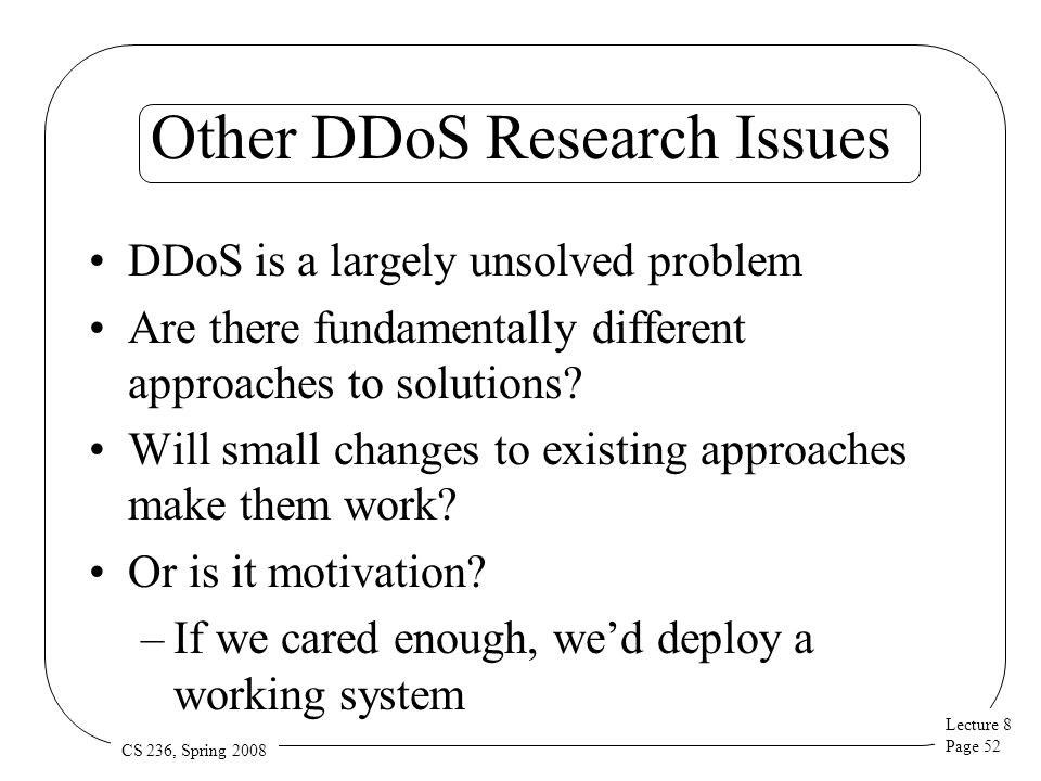 Lecture 8 Page 52 CS 236, Spring 2008 Other DDoS Research Issues DDoS is a largely unsolved problem Are there fundamentally different approaches to so