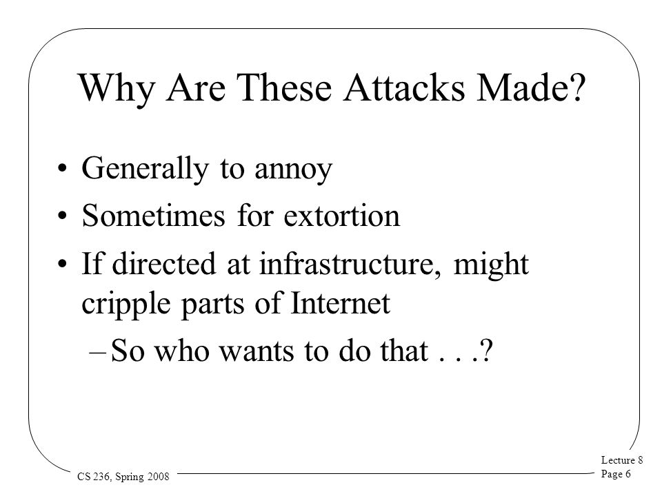 Lecture 8 Page 6 CS 236, Spring 2008 Why Are These Attacks Made? Generally to annoy Sometimes for extortion If directed at infrastructure, might cripp