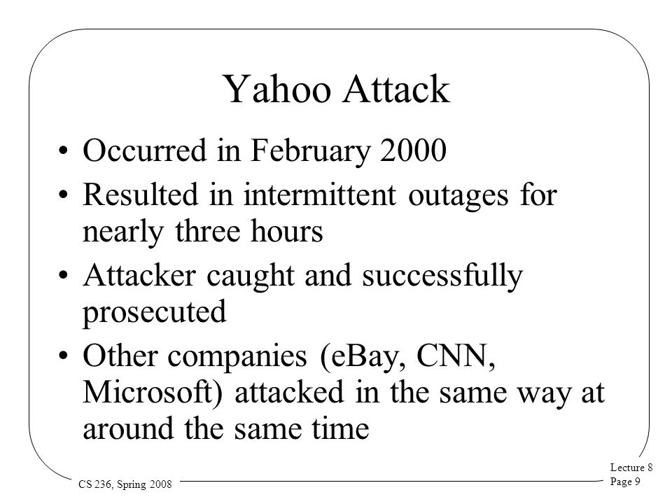 Lecture 8 Page 30 CS 236, Spring 2008 DefCOM Different network locations are better for different elements Near source good for characterizing traffic Core nodes can filter effectively with small deployments Near target it's easier to detect and characterize an attack DefCOM combines defense in all locations